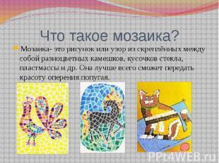Что такое мозаика?Мозаика- это рисунок или узор из скреплённых между собой разно