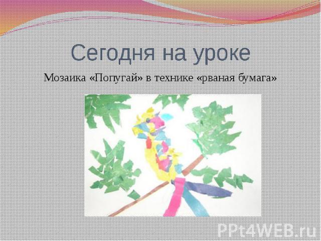 Сегодня на урокеМозаика «Попугай» в технике «рваная бумага»