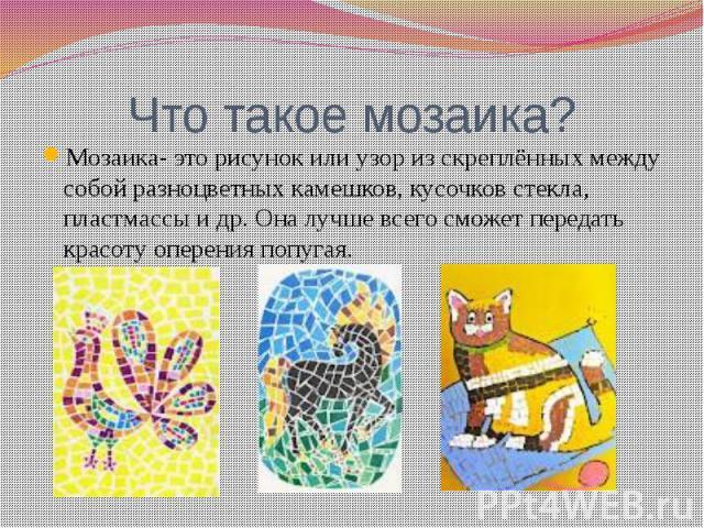Что такое мозаика?Мозаика- это рисунок или узор из скреплённых между собой разноцветных камешков, кусочков стекла, пластмассы и др. Она лучше всего сможет передать красоту оперения попугая.