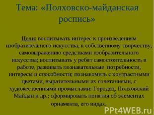Тема: «Полховско-майданская роспись»Цели: воспитывать интерес к произведениям из