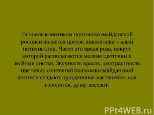 Основным мотивом полховско-майданской росписи является цветок шиповника – алый п