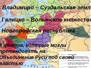 1. Владимиро – Суздальская земля2. Галицко – Волынское княжество3 Новгородская р