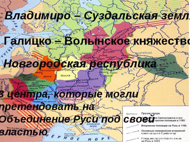 1. Владимиро – Суздальская земля2. Галицко – Волынское княжество3 Новгородская республика3 центра, которые могли претендовать на Объединение Руси под своей властью.