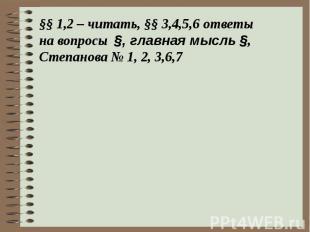 §§ 1,2 – читать, §§ 3,4,5,6 ответы на вопросы §, главная мысль §,Степанова № 1,