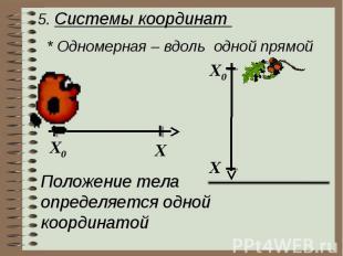 5. Системы координат * Одномерная – вдоль одной прямой Положение телаопределяетс