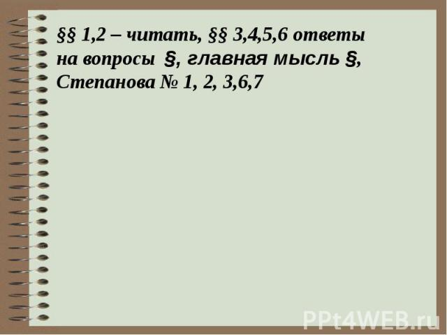 §§ 1,2 – читать, §§ 3,4,5,6 ответы на вопросы §, главная мысль §,Степанова № 1, 2, 3,6,7