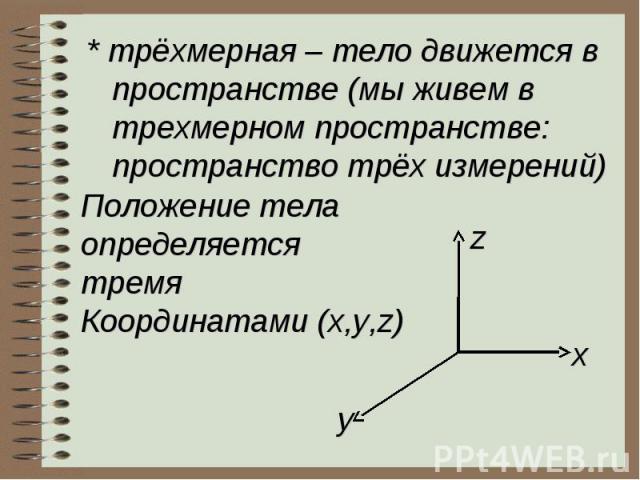 * трёхмерная – тело движется в пространстве (мы живем в трехмерном пространстве: пространство трёх измерений)Положение телаопределяется тремя Координатами (x,y,z)