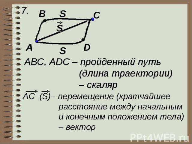 ABC, ADC – пройденный путь (длина траектории) – скаляр AC (S)– перемещение (кратчайшее расстояние между начальным и конечным положением тела) – вектор