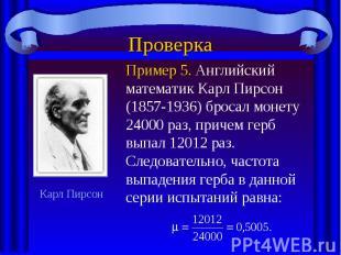 ПроверкаПример 5. Английский математик Карл Пирсон (1857-1936) бросал монету 240
