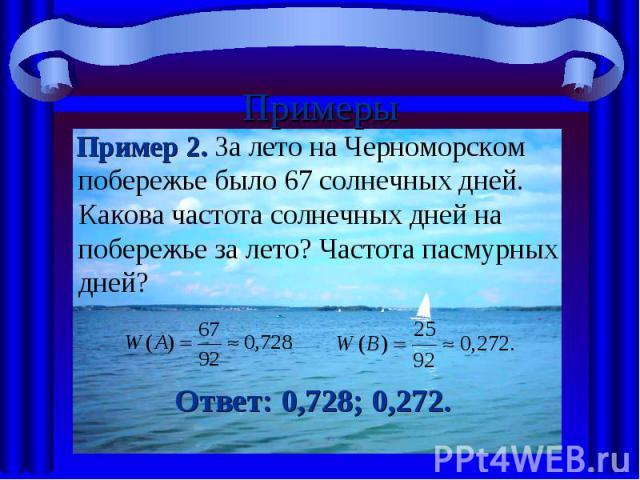 Примеры Пример 2. За лето на Черноморском побережье было 67 солнечных дней. Какова частота солнечных дней на побережье за лето? Частота пасмурных дней?