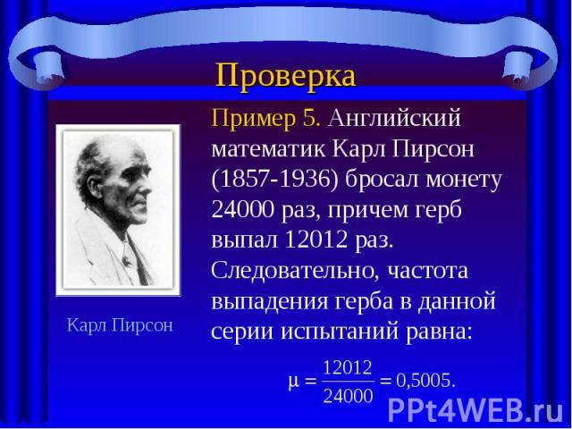 ПроверкаПример 5. Английский математик Карл Пирсон (1857-1936) бросал монету 24000 раз, причем герб выпал 12012 раз. Следовательно, частота выпадения герба в данной серии испытаний равна: