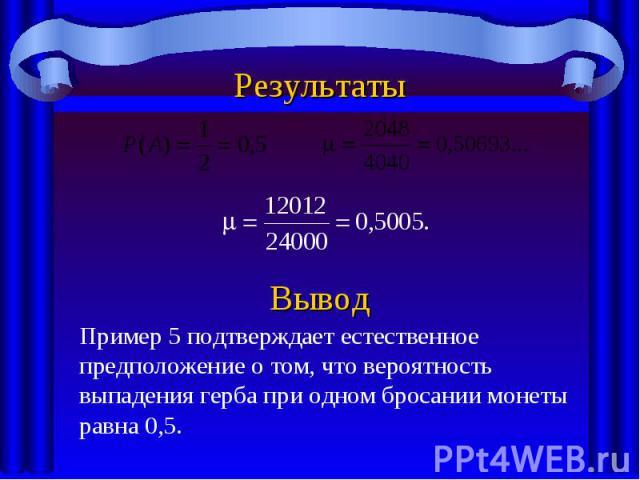 РезультатыПример 5 подтверждает естественное предположение о том, что вероятность выпадения герба при одном бросании монеты равна 0,5.