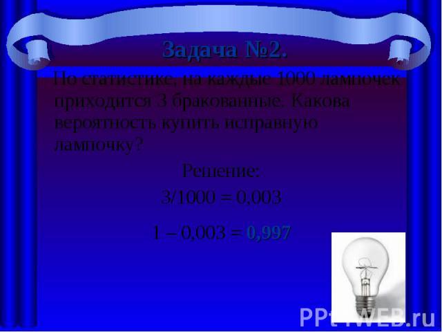 Задача №2. По статистике, на каждые 1000 лампочек приходится 3 бракованные. Какова вероятность купить исправную лампочку? Решение:3/1000 = 0,0031 – 0,003 = 0,997