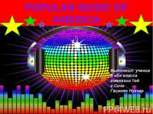POPULARMUSICOF AMERICA Выполнил: ученик 8 «Б» класса гимназии №6 г.Сочи Гасаня