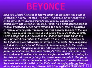 BEYONCEBeyonce Giselle Knowles is known simply as Beyonce was born on September