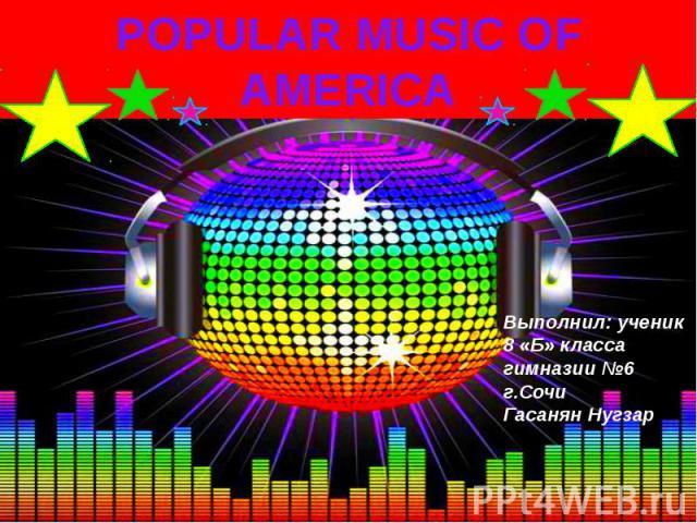POPULARMUSICOF AMERICA Выполнил: ученик 8 «Б» класса гимназии №6 г.Сочи Гасанян Нугзар