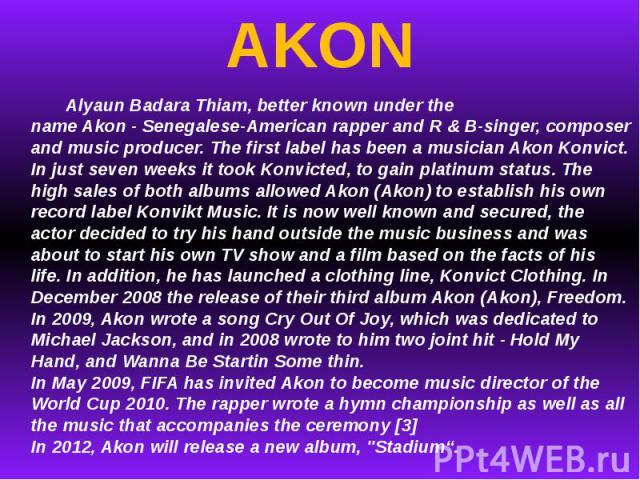 AKON AlyaunBadaraThiam, better knownunder the nameAkon-Senegalese-Americanrapper andR & B-singer, composer andmusic producer.The firstlabelhas beena musician Akon Konvict. In justseven weeksit tookKonvicted,to gainplatinum status.…