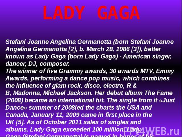 LADY GAGAStefaniJoanneAngelinaGermanotta(bornStefani Joanne Angelina Germanotta [2], b.March 28, 1986[3]), better known as Lady Gaga(bornLady Gaga) -American singer, dancer,DJ, composer.The winner offiveGrammy awards, 30awardsMTV,Emm…