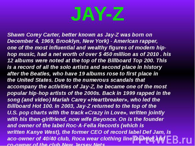 JAY-ZShawnCoreyCarter, better known asJay-Zwas born on December 4, 1969, Brooklyn, NewYork) -American rapper, oneof the most influentialand wealthyfigures of modernhip-hop music, had anet worthof over $450 millionas of2010.his 12al…