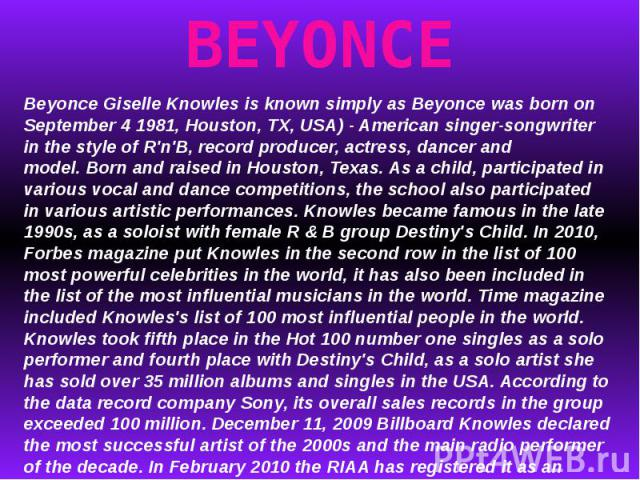 BEYONCEBeyonce Giselle Knowles is known simply as Beyonce was born on September 4 1981, Houston, TX, USA) - American singer-songwriter in the style of R'n'B, record producer, actress, dancer and model.Born and raised in Houston, Texas.As a child, …