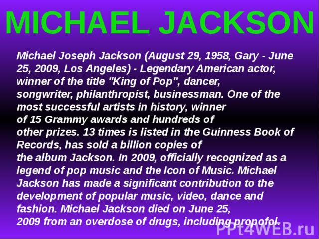 MICHAEL JACKSONMichael JosephJackson (August 29, 1958, Gary-June 25, 2009, LosAngeles)-LegendaryAmericanactor, winner ofthe title