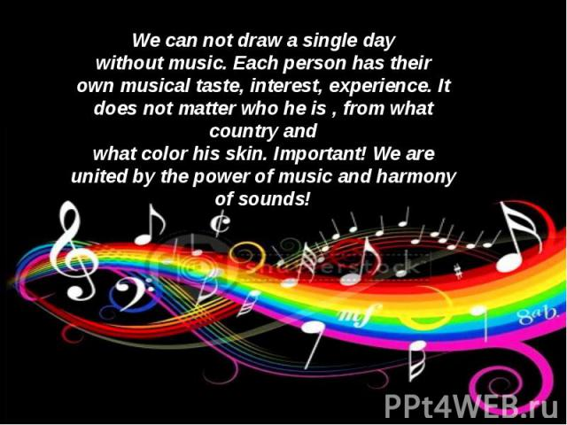 We can not drawa single day withoutmusic.Each person hastheir ownmusical taste, interest,experience.It does not matterwho he is , from what countryand whatcolorhisskin.Important!We are united bythe power ofmusic andharmony of sounds!