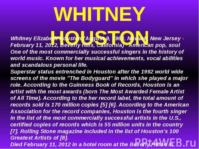 WHITNEY HOUSTONWhitney Elizabeth Houston (August 9, 1963, Newark, New Jersey - February 11, 2012, Beverly Hills, California) - American pop, soul One of the most commercially successful singers in the history of world music.Known for her musical ac…
