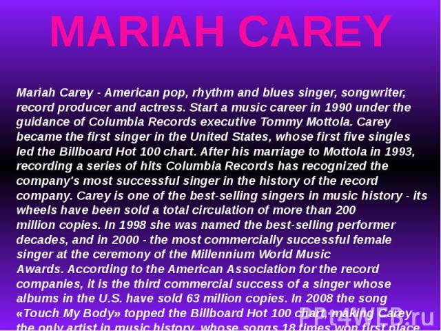 MARIAH CAREYMariah Carey - American pop, rhythm and blues singer, songwriter, record producer and actress.Start a music career in 1990 under the guidance of Columbia Records executive Tommy Mottola. Carey became the first singer in the United State…