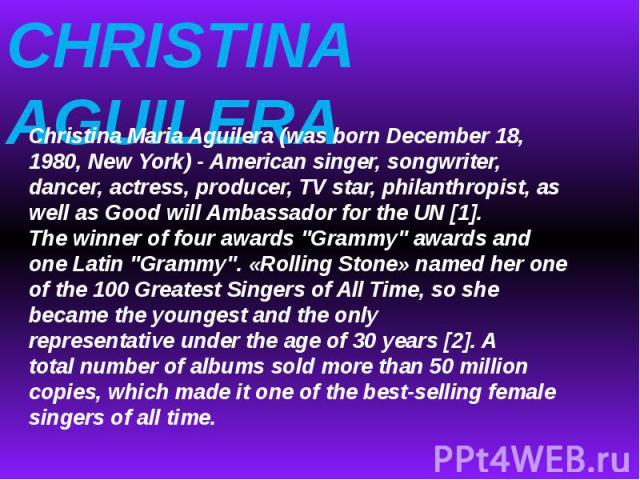 CHRISTINA AGUILERAChristina MariaAguilera(wasborn December 18, 1980, NewYork) -American singer, songwriter, dancer, actress, producer,TV star, philanthropist, as well as Good will Ambassador forthe UN[1].The winner offourawards