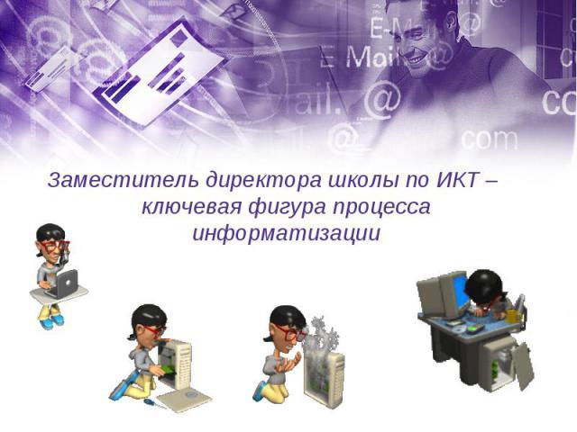Заместитель директора школы по ИКТ – ключевая фигура процесса информатизации