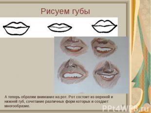 Рисуем губыА теперь обратим внимание на рот. Рот состоит из верхней и нижней губ