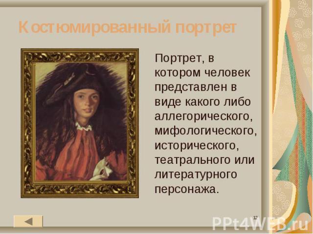 Костюмированный портретПортрет, в котором человек представлен в виде какого либо аллегорического, мифологического, исторического, театрального или литературного персонажа.