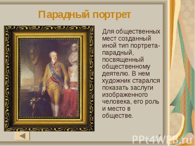 Парадный портретДля общественных мест созданный иной тип портрета- парадный, посвященный общественному деятелю. В нем художник старался показать заслуги изображенного человека, его роль и место в обществе.