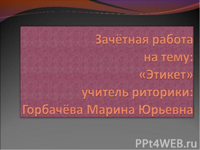 Зачётная работана тему: «Этикет» учитель риторики: Горбачёва Марина Юрьевна