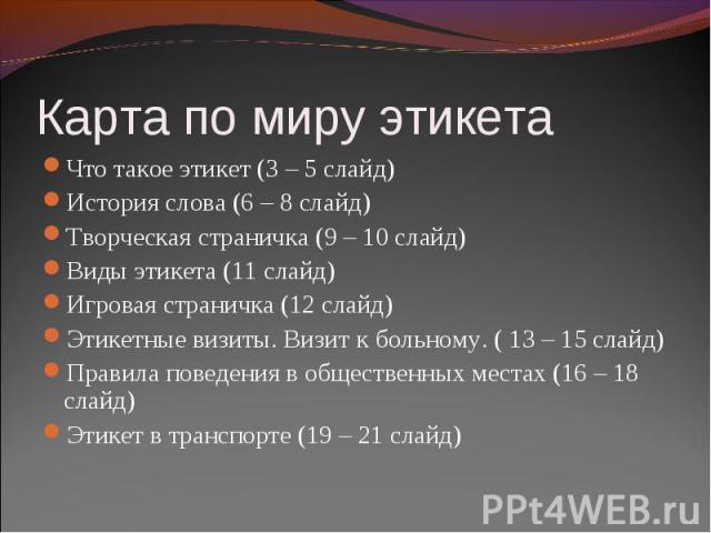 Карта по миру этикета Что такое этикет (3 – 5 слайд)История слова (6 – 8 слайд)Творческая страничка (9 – 10 слайд)Виды этикета (11 слайд)Игровая страничка (12 слайд)Этикетные визиты. Визит к больному. ( 13 – 15 слайд)Правила поведения в общественных…