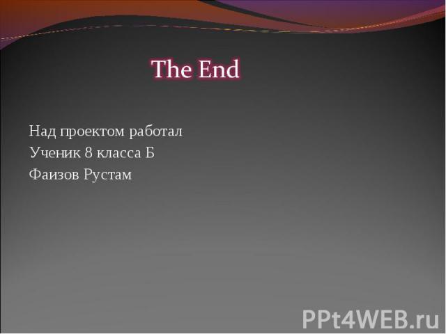 The EndНад проектом работалУченик 8 класса БФаизов Рустам