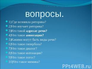 вопросы.1) Где возникла риторика?2)Что изучает риторика?3)Кто такой адресат речи