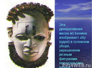 Эта декоративная маска из Бенина изображает обу (царя) в головном уборе, украшен
