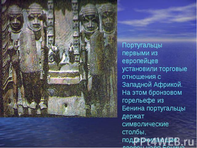 Португальцы первыми из европейцев установили торговые отношения с Западной Африкой. На этом бронзовом горельефе из Бенина португальцы держат символические столбы, поддерживающие дворец царя Бенина.