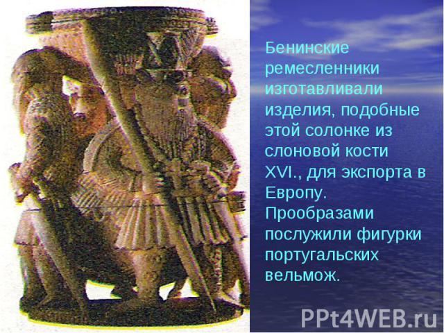 Бенинские ремесленники изготавливали изделия, подобные этой солонке из слоновой кости XVI., для экспорта в Европу. Прообразами послужили фигурки португальских вельмож.