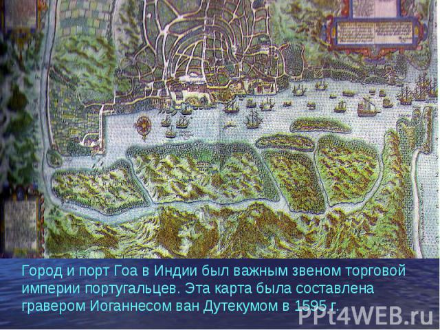 Город и порт Гоа в Индии был важным звеном торговой империи португальцев. Эта карта была составлена гравером Иоганнесом ван Дутекумом в 1595 г.