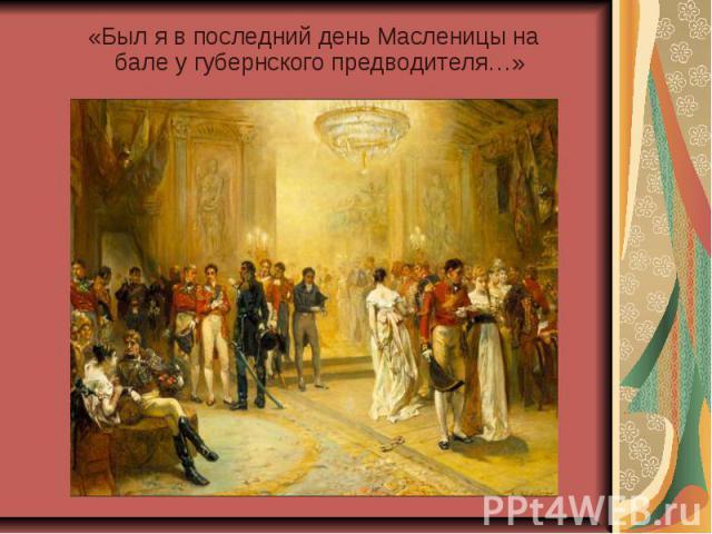 «Был я в последний день Масленицы на бале у губернского предводителя…»