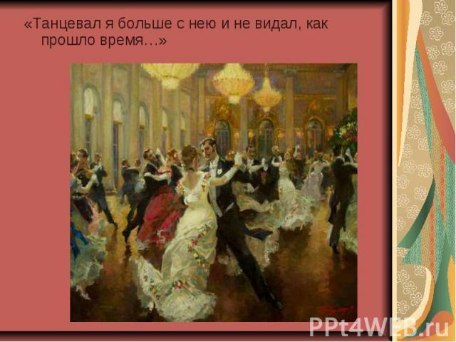 «Танцевал я больше с нею и не видал, как прошло время…»