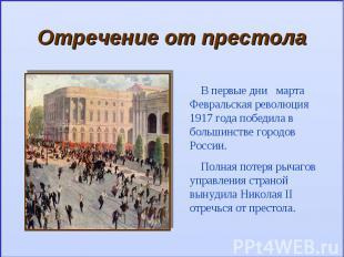 Отречение от престолаВ первые дни марта Февральская революция 1917 года победила