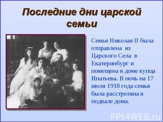 Последние дни царской семьиСемья Николая II была отправлена из Царского Села в Екатеринбург и помещена в доме купца Ипатьева. В ночь на 17 июля 1918 года семья была расстреляна в подвале дома.