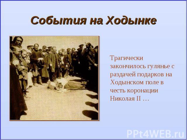 События на ХодынкеТрагически закончилось гулянье с раздачей подарков на Ходынском поле в честь коронации Николая II …