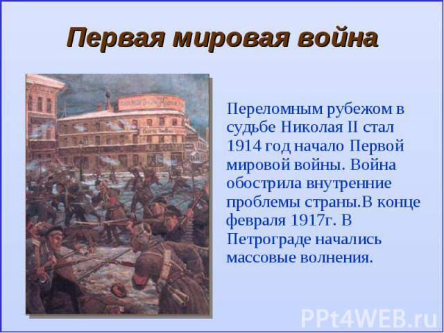Первая мировая войнаПереломным рубежом в судьбе Николая II стал 1914 год начало Первой мировой войны. Война обострила внутренние проблемы страны.В конце февраля 1917г. В Петрограде начались массовые волнения.