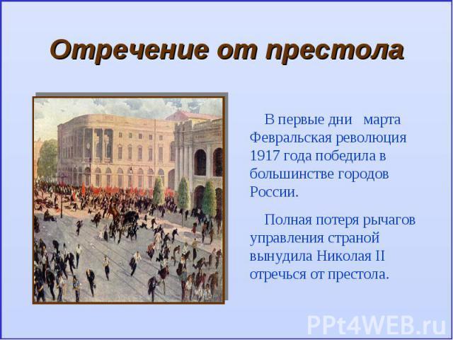 Отречение от престолаВ первые дни марта Февральская революция 1917 года победила в большинстве городов России.Полная потеря рычагов управления страной вынудила Николая II отречься от престола.