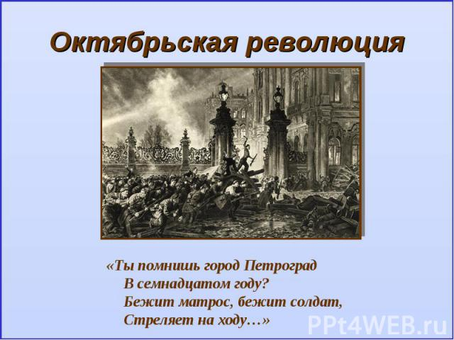 Октябрьская революция«Ты помнишь город ПетроградВ семнадцатом году?Бежит матрос, бежит солдат,Стреляет на ходу…»