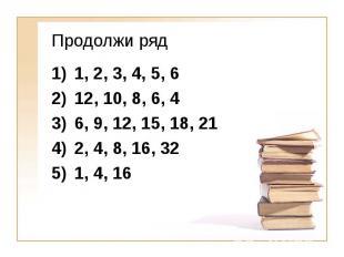 Продолжи ряд 1, 2, 3, 4, 5, 6 12, 10, 8, 6, 4 6, 9, 12, 15, 18, 21 2, 4, 8, 16,